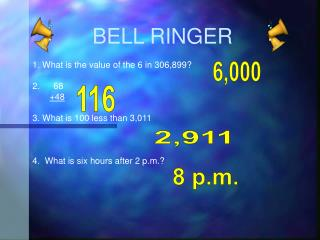 BELL  RINGER 1. What is the value of the 6 in 306,899? 68 +48 3. What is 100 less than 3,011