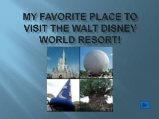 My Favorite place to visit The Walt Disney world resort!