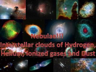 Nebulae!!!  Interstellar clouds  of Hydrogen, Helium, Ionized gases and Dust