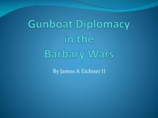 Gunboat Diplomacy  in the  Barbary Wars