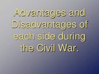 Advantages and Disadvantages of each side during the Civil War.