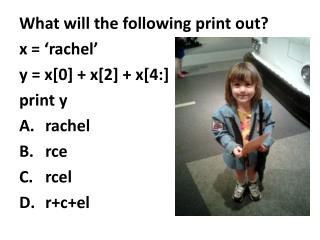 What will the following print out? x = ' rachel ' y = x[0] + x[2] + x[4:] print y rachel rce rcel