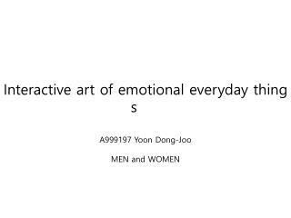 Interactive  art of emotional everyday things	 A999197 Yoon Dong- Joo MEN and WOMEN