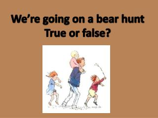 We're going on a bear hunt True or false?
