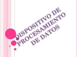 DISPOSITIVO DE PROCESAMIENTO  DE DATOS