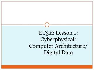 EC312  Lesson 1 : Cyberphysical : Computer Architecture/ Digital Data