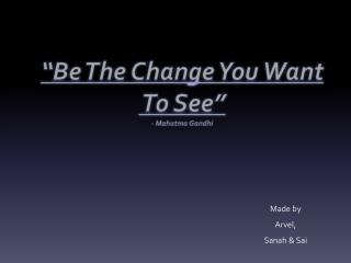 """Be The Change You Want  To See"" - Mahatma Gandhi"