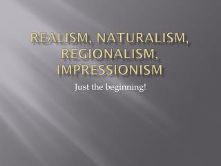 Realism, Naturalism, Regionalism, Impressionism