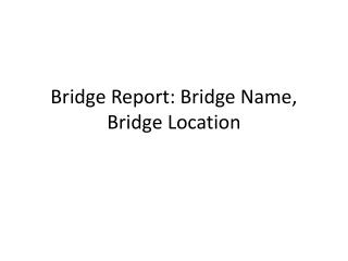 Bridge Report:  Bridge  Name , Bridge Location