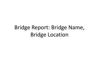 Bridge Report:  Bridge  Name , Bridge Location