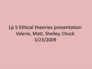Lp  5 Ethical theories presentation Valerie, Matt, Shelley, Chuck 3/23/2009