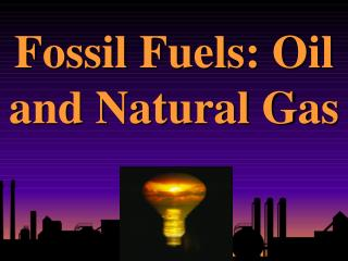 Fossil  Fuels: Oil and Natural Gas