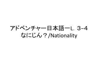 アドベンチャー日本語一 L .3 − 4 なにじん? /Nationality