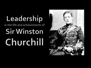 Leadership in the life and achievements of Sir Winston  Churchill