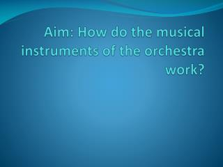 Aim: How do the musical instruments of the orchestra work?