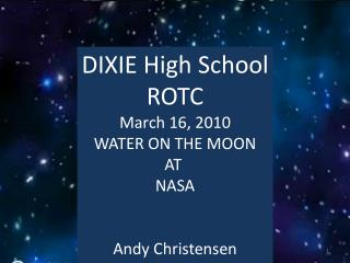 DIXIE  High School ROTC March  16,  2010 WATER ON THE MOON AT  NASA Andy Christensen
