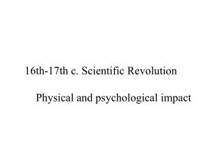16th-17th c. Scientific Revolution 	Physical and psychological impact