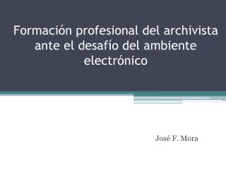 Formaci�n profesional del archivista ante el desaf�o del ambiente electr�nico