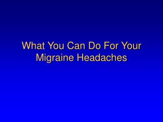 What You Can Do For Your Migraine Headaches