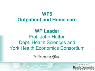 WP5 Outpatient and Home care WP Leader Prof. John Hutton Dept. Health Sciences and