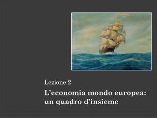 Lezione 2 L'economia  mondo europea:  un quadro  d'insieme