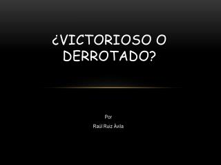 ¿VICTORIOSO O DERROTADO?
