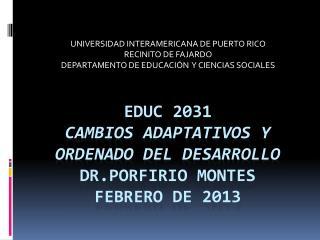 Educ  2031 Cambios adaptativos  y  ordenado  del  desarrollo Dr.Porfirio  Montes febrero  de 2013