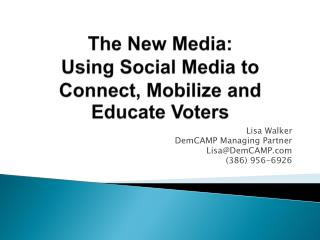 The New Media:  Using  Social Media to Connect, Mobilize and Educate Voters
