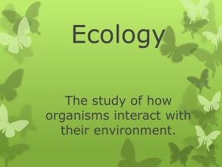 Ecology The study of how organisms interact with their environment.