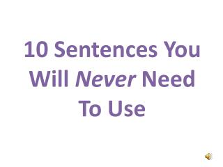 10 Sentences  Y ou  W ill  Never  Need To Use