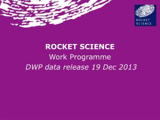 ROCKET SCIENCE Work  Programme  DWP data release 19 Dec 2013