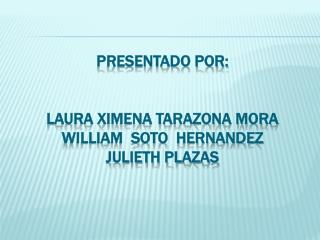 PRESENTADO POR: LAURA Ximena TARAZONA mora WILLIAM  SOTO   HERNANDEZ JULIETH PLAZAS