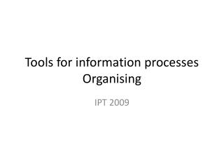 Tools for information processes Organising