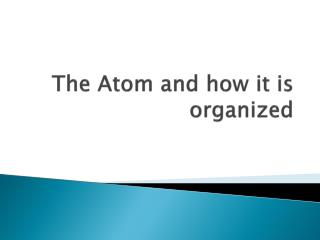 The Atom and how it is organized
