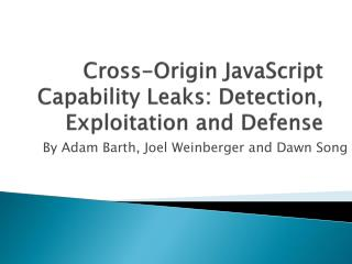 Cross-Origin JavaScript Capability Leaks: Detection, Exploitation and Defense
