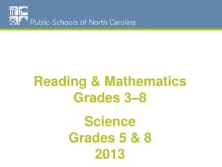 Reading & Mathematics Grades 3–8 Science  Grades 5 & 8 2013