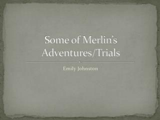 Some of Merlin�s Adventures/Trials