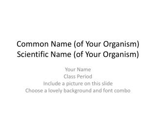 Common Name (of Your Organism) Scientific Name (of Your Organism)