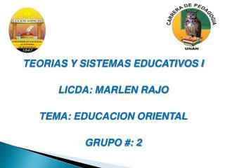 TEORIAS Y SISTEMAS EDUCATIVOS I LICDA: MARLEN RAJO TEMA: EDUCACION ORIENTAL GRUPO #: 2