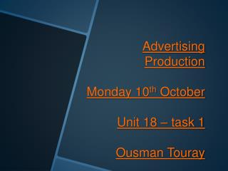 Advertising Production Monday 10 th  October Unit 18 – task 1 Ousman Touray