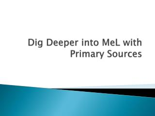 Dig Deeper into  MeL  with Primary Sources