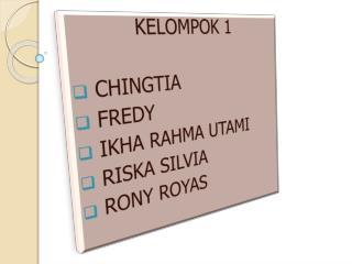 KELOMPOK 1  CHINGTIA  FREDY  IKHA RAHMA UTAMI  RISKA SILVIA RONY ROYAS