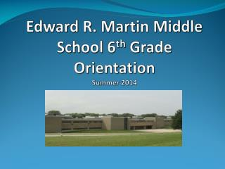 Edward R. Martin Middle School 6 th  Grade Orientation  Summer 2014