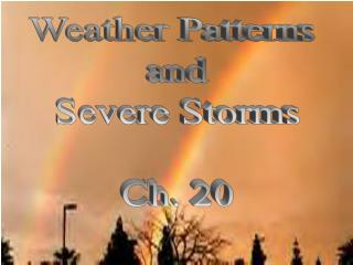 Weather Patterns  and Severe Storms Ch. 20