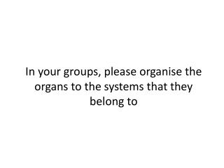In your groups, please  organise  the organs to the systems that they belong to