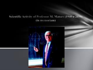 Scientific Activity of Professor M. Mateev (1940 – 2010) (in memoriam)