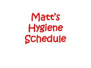 Matt's  Hygiene Schedule