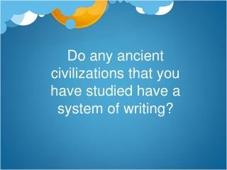 Do any ancient civilizations that you have studied have a system of writing?