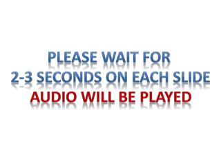 Please wait for  2-3 seconds on each slide Audio will be played