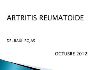 ARTRITIS REUMATOIDE DR. RAÚL ROJAS OCTUBRE 2012